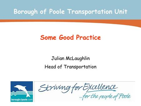 Some Good Practice Julian McLaughlin Head of Transportation Borough of Poole Transportation Unit.