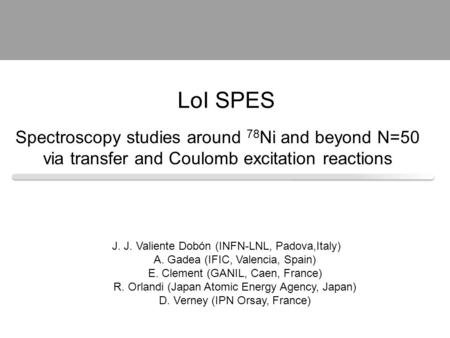 Spectroscopy studies around 78 Ni and beyond N=50 via transfer and Coulomb excitation reactions J. J. Valiente Dobón (INFN-LNL, Padova,Italy) A. Gadea.
