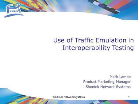 Www.shenick.com Shenick Network Systems1 Mark Lambe Product Marketing Manager Shenick Network Systems Use of Traffic Emulation in Interoperability Testing.