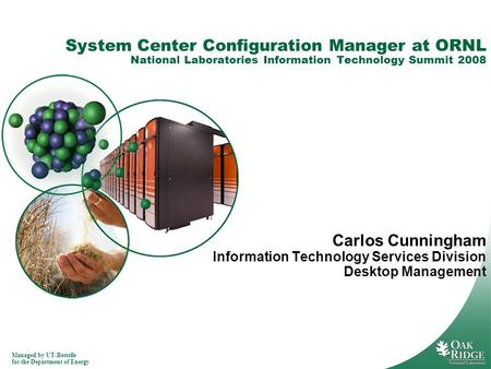 Managed by UT-Battelle for the Department of Energy System Center Configuration Manager at ORNL National Laboratories Information Technology Summit 2008.