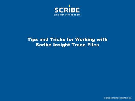 © SCRIBE SOFTWARE CORPORATION 2008 Tips and Tricks for Working with Scribe Insight Trace Files.