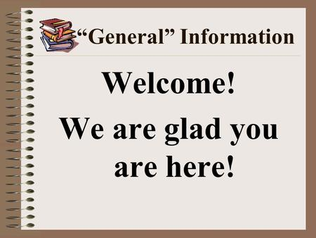 """General"" Information Welcome! We are glad you are here!"