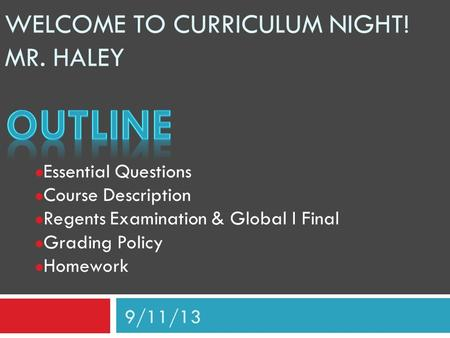 WELCOME TO CURRICULUM NIGHT! MR. HALEY Essential Questions Course Description Regents Examination & Global I Final Grading Policy Homework 9/11/13.