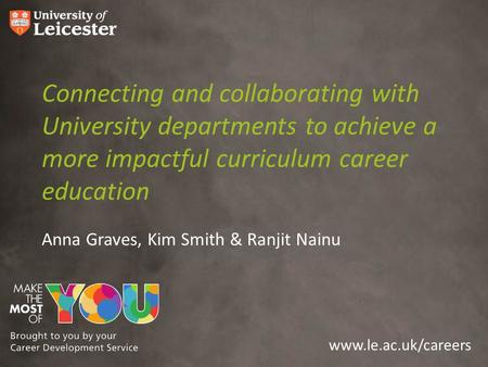 Www.le.ac.uk/careers Connecting and collaborating with University departments to achieve a more impactful curriculum career education Anna Graves, Kim.
