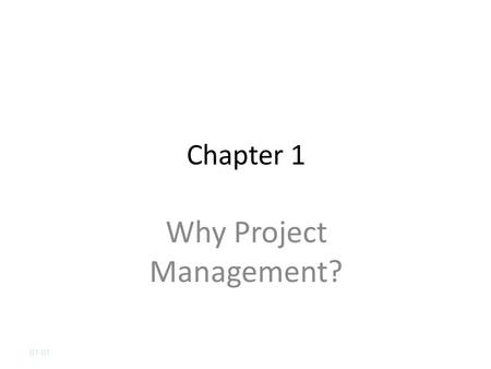 Chapter 1 Why Project Management? 01-01. Chapter 1 Learning Objectives After completing this chapter, students will be able to: Understand why project.