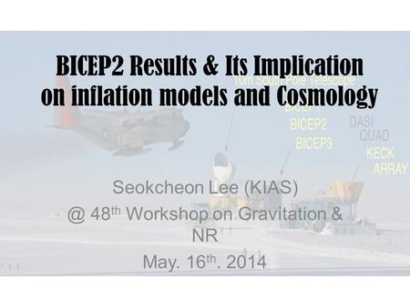 BICEP2 Results & Its Implication on inflation models and Cosmology Seokcheon Lee 48 th Workshop on Gravitation & NR May. 16 th. 2014.
