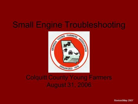 Small Engine Troubleshooting Colquitt County Young Farmers August 31, 2006 Revised May 2007.