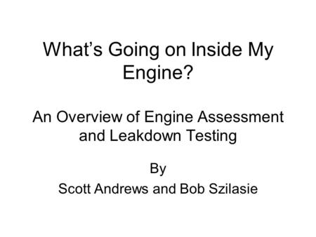 What's Going on Inside My Engine? An Overview of Engine Assessment and Leakdown Testing By Scott Andrews and Bob Szilasie.