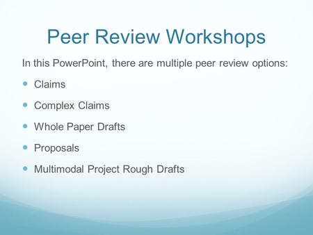 Peer Review Workshops In this PowerPoint, there are multiple peer review options: Claims Complex Claims Whole Paper Drafts Proposals Multimodal Project.