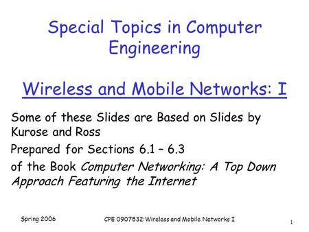 Spring 2006 CPE 0907532:Wireless and Mobile Networks I 1 Special Topics in Computer Engineering Wireless and Mobile Networks: I Some of these Slides are.