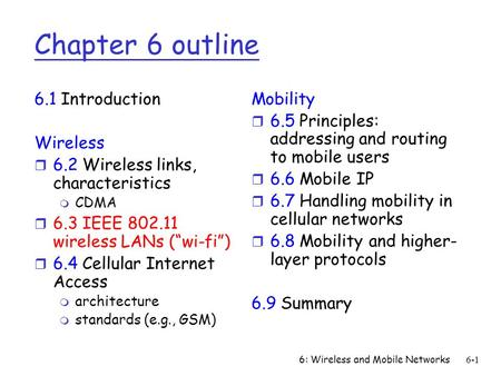 6: Wireless and Mobile Networks6-1 Chapter 6 outline 6.1 Introduction Wireless r 6.2 Wireless links, characteristics m CDMA r 6.3 IEEE 802.11 wireless.