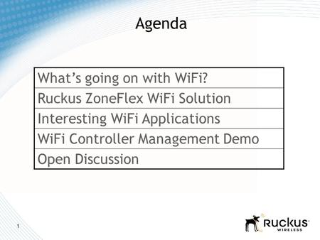 1 Agenda What's going on with WiFi? Ruckus ZoneFlex WiFi Solution Interesting WiFi Applications WiFi Controller Management Demo Open Discussion.