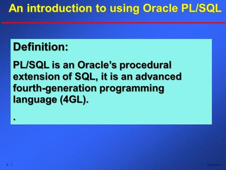 Database 1 4 - 1 An introduction to using Oracle PL/SQL An introduction to using Oracle PL/SQL An introduction to using Oracle PL/SQL Definition: PL/SQL.
