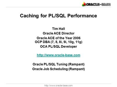Caching for PL/SQL Performance Tim Hall Oracle ACE Director Oracle ACE of the Year 2006 OCP DBA (7, 8, 8i, 9i, 10g, 11g) OCA.