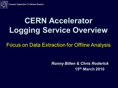 European Organization For Nuclear Research CERN Accelerator Logging Service Overview Focus on Data Extraction for Offline Analysis Ronny Billen & Chris.