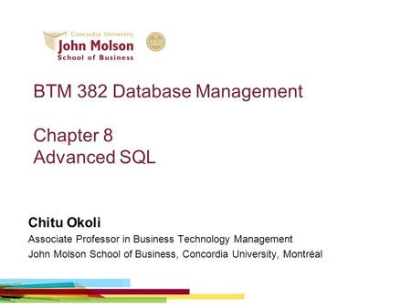 BTM 382 Database Management Chapter 8 Advanced SQL Chitu Okoli Associate Professor in Business Technology Management John Molson School of Business, Concordia.