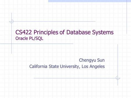 CS422 Principles of Database Systems Oracle PL/SQL Chengyu Sun California State University, Los Angeles.