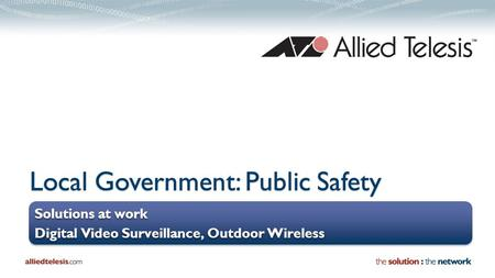Local Government: Public Safety Solutions at work Digital Video Surveillance, Outdoor Wireless Solutions at work Digital Video Surveillance, Outdoor Wireless.