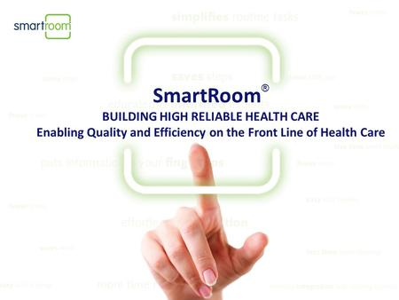 SmartRoom ® BUILDING HIGH RELIABLE HEALTH CARE Enabling Quality and Efficiency on the Front Line of Health Care.