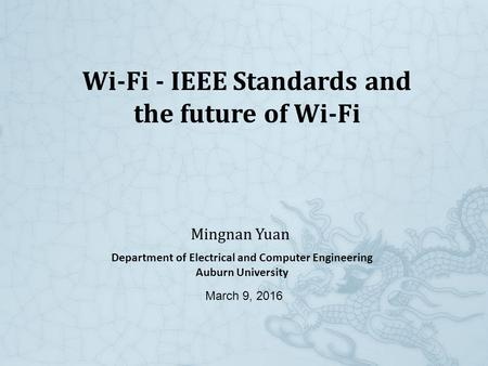 Wi-Fi - IEEE Standards and the future of Wi-Fi Mingnan Yuan Department of Electrical and Computer Engineering Auburn University March 9, 2016.