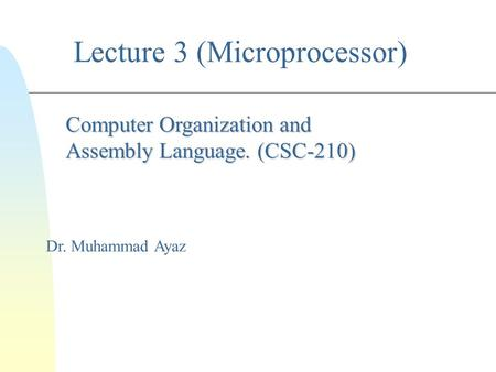 Lecture 3 (Microprocessor) Dr. Muhammad Ayaz Computer Organization and Assembly Language. (CSC-210)