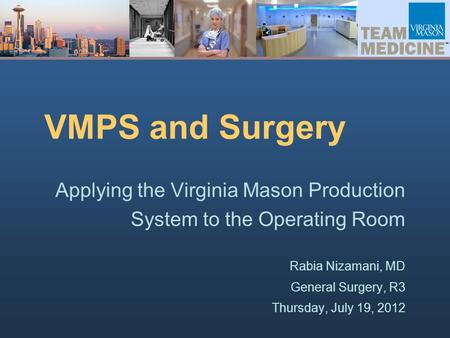 VMPS and Surgery Applying the Virginia Mason Production System to the Operating Room Rabia Nizamani, MD General Surgery, R3 Thursday, July 19, 2012.