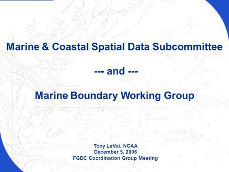 FGDC Coordination Group Meeting – December 5, 2006 Tony LaVoi, NOAA December 5, 2006 FGDC Coordination Group Meeting Marine & Coastal Spatial Data Subcommittee.
