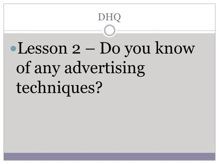 DHQ Lesson 2 – Do you know of any advertising techniques?