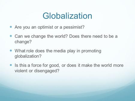 Globalization Are you an optimist or a pessimist? Can we change the world? Does there need to be a change? What role does the media play in promoting globalization?
