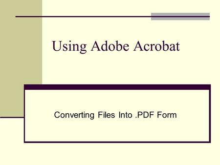 Using Adobe Acrobat Converting Files Into.PDF Form.