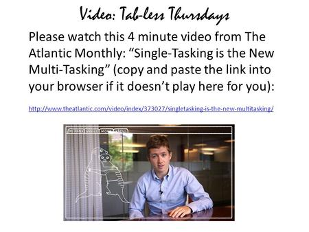 "Video: Tab-less Thursdays Please watch this 4 minute video from The Atlantic Monthly: ""Single-Tasking is the New Multi-Tasking"" (copy and paste the link."