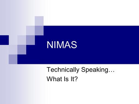 NIMAS Technically Speaking… What Is It?. The NIMAS Standard Is a subset of the DAISY/NISO Digital Talking Book Standard  Contains only selected structural.