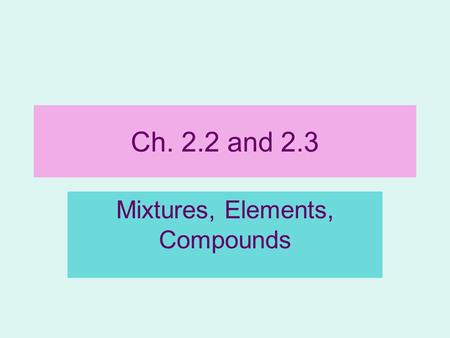 Ch. 2.2 and 2.3 Mixtures, Elements, Compounds. Symbols Chemists use chemical symbols to represent elements Chemical Symbol: 1 st 1-2 letters of the name.