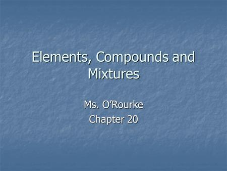 Elements, Compounds and Mixtures Ms. O'Rourke Chapter 20.