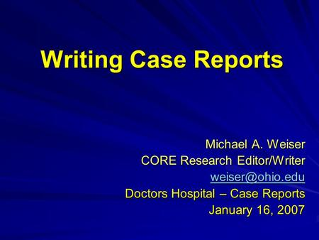 Writing Case Reports Michael A. Weiser CORE Research Editor/Writer Doctors Hospital – Case Reports January 16, 2007.