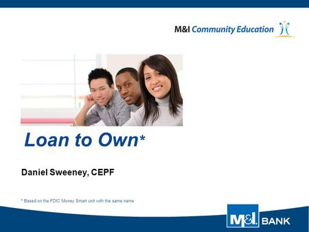 Loan to Own * Daniel Sweeney, CEPF * Based on the FDIC Money Smart unit with the same name.