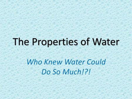 The Properties of Water Who Knew Water Could Do So Much!?! 1.