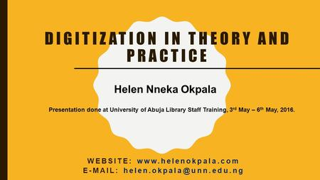 DIGITIZATION IN THEORY AND PRACTICE WEBSITE:    Helen Nneka Okpala Presentation done at University of.
