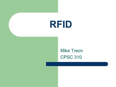 RFID Mike Treon CPSC 310. What is RFID? Radio Frequency Identification Wireless link to transmit data and collect stored information. (EPC) Allows for.