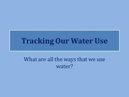 Tracking Our Water Use What are all the ways that we use water?
