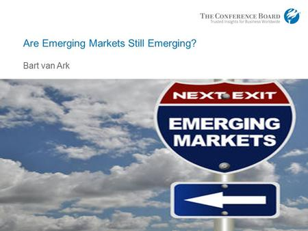 Www.conferenceboard.org © 2016 The Conference Board, Inc. | 1 Are Emerging Markets Still Emerging? Bart van Ark.