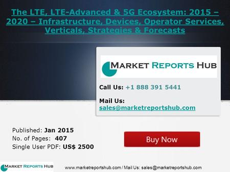 The LTE, LTE-Advanced & 5G Ecosystem: 2015 – 2020 – Infrastructure, Devices, Operator Services, Verticals, Strategies & Forecasts Published: Jan 2015 No.