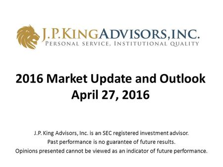 2016 Market Update and Outlook April 27, 2016 J.P. King Advisors, Inc. is an SEC registered investment advisor. Past performance is no guarantee of future.