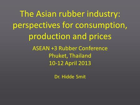 The Asian rubber industry: perspectives for consumption, production and prices ASEAN +3 Rubber Conference Phuket, Thailand 10-12 April 2013 Dr. Hidde Smit.