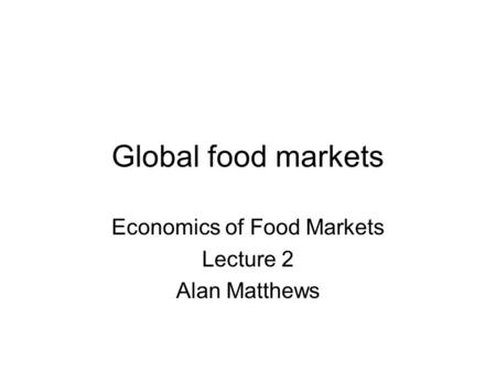 Global food markets Economics of Food Markets Lecture 2 Alan Matthews.