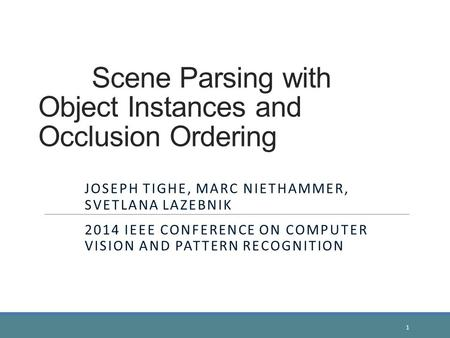 Scene Parsing with Object Instances and Occlusion Ordering JOSEPH TIGHE, MARC NIETHAMMER, SVETLANA LAZEBNIK 2014 IEEE CONFERENCE ON COMPUTER VISION AND.