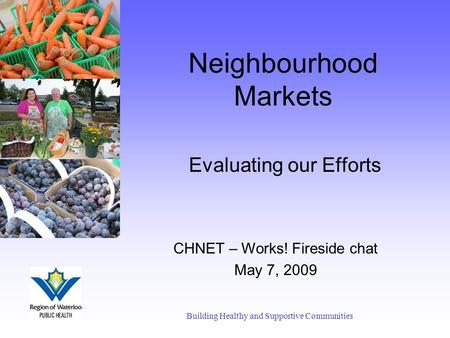 Neighbourhood Markets Evaluating our Efforts Building Healthy and Supportive Communities CHNET – Works! Fireside chat May 7, 2009.