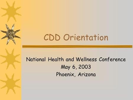 CDD Orientation National Health and Wellness Conference May 6, 2003 Phoenix, Arizona.
