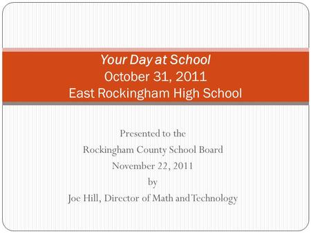 Presented to the Rockingham County School Board November 22, 2011 by Joe Hill, Director of Math and Technology Your Day at School October 31, 2011 East.