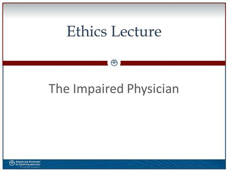 0 Ethics Lecture The Impaired Physician. WWW.AAO.ORGAMERICAN ACADEMY OF OPHTHALMOLOGY Disclosure  The speaker has no financial interest in the subject.